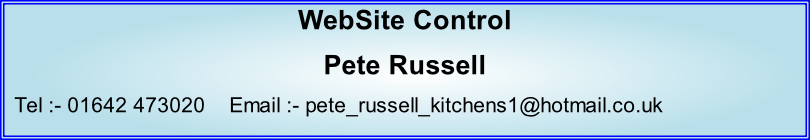 WebSite Control Pete Russell   Tel :- 01642 473020    Email :- pete_russell_kitchens1@hotmail.co.uk