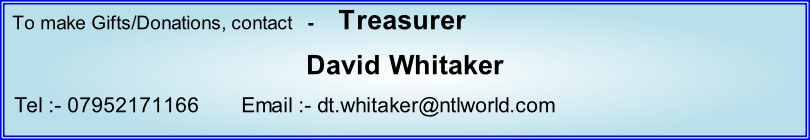 To make Gifts/Donations, contact   -     Treasurer David Whitaker   Tel :- 07952171166       Email :- dt.whitaker@ntlworld.com